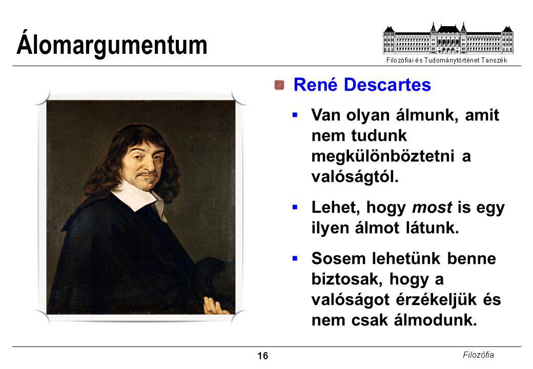 16 Filozófia Álomargumentum René Descartes  Van olyan álmunk, amit nem tudunk megkülönböztetni a valóságtól.