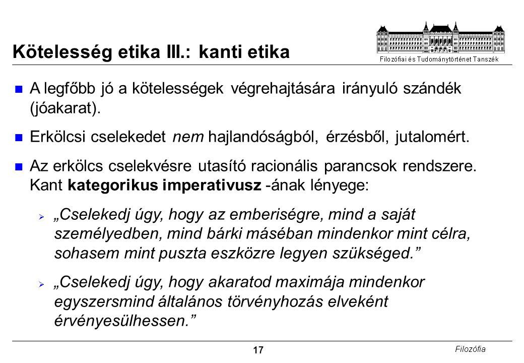 17 Filozófia Kötelesség etika III.: kanti etika A legfőbb jó a kötelességek végrehajtására irányuló szándék (jóakarat). Erkölcsi cselekedet nem hajlan