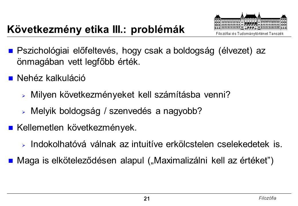 21 Filozófia Következmény etika III.: problémák Pszichológiai előfeltevés, hogy csak a boldogság (élvezet) az önmagában vett legfőbb érték. Nehéz kalk