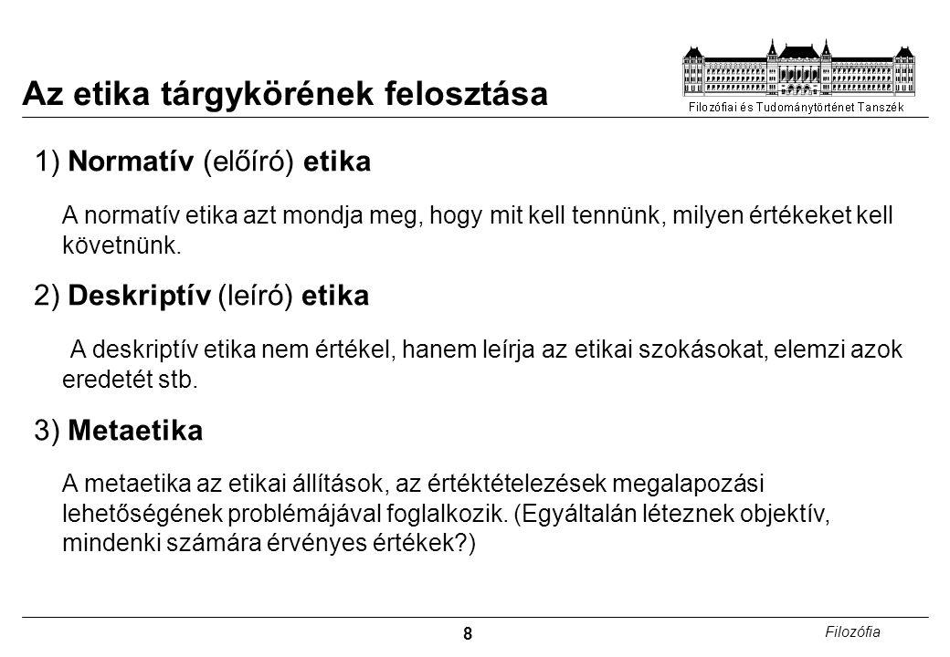 8 Filozófia Az etika tárgykörének felosztása 1) Normatív (előíró) etika A normatív etika azt mondja meg, hogy mit kell tennünk, milyen értékeket kell követnünk.