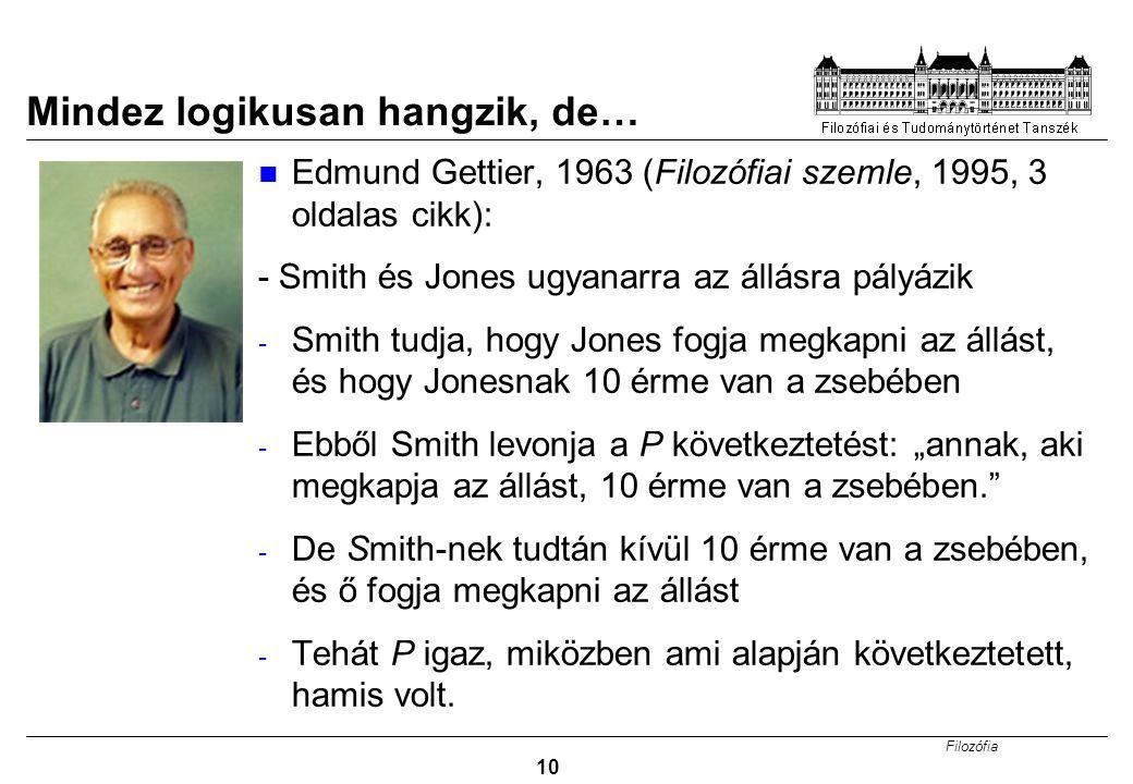 Filozófia 10 Mindez logikusan hangzik, de… Edmund Gettier, 1963 (Filozófiai szemle, 1995, 3 oldalas cikk): - Smith és Jones ugyanarra az állásra pályá
