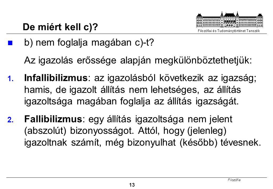 Filozófia 13 De miért kell c)? b) nem foglalja magában c)-t? Az igazolás erőssége alapján megkülönböztethetjük: 1. Infallibilizmus: az igazolásból köv
