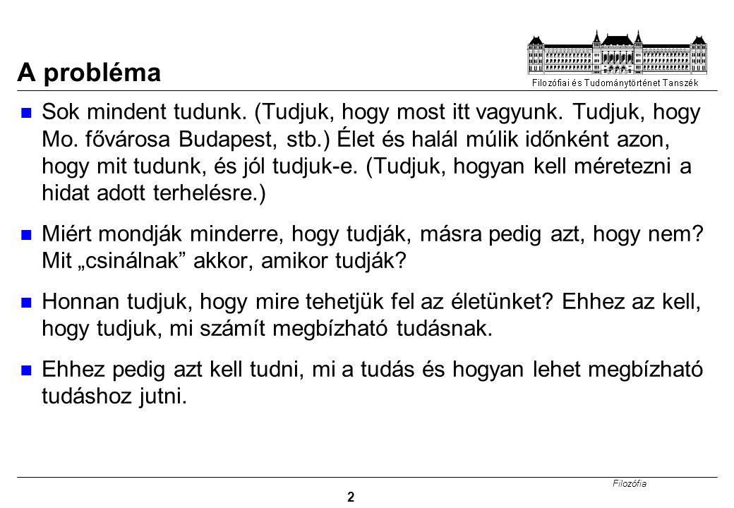 Filozófia 2 A probléma Sok mindent tudunk. (Tudjuk, hogy most itt vagyunk. Tudjuk, hogy Mo. fővárosa Budapest, stb.) Élet és halál múlik időnként azon