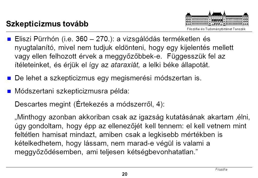 Filozófia 20 Szkepticizmus tovább Eliszi Pürrhón (i.e. 360 – 270.): a vizsgálódás terméketlen és nyugtalanító, mivel nem tudjuk eldönteni, hogy egy ki