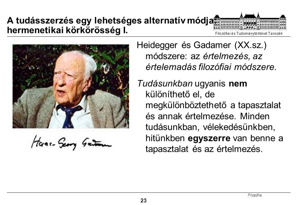 Filozófia 23 A tudásszerzés egy lehetséges alternatív módja: hermenetikai körkörösség I. Heidegger és Gadamer (XX.sz.) módszere: az értelmezés, az ért