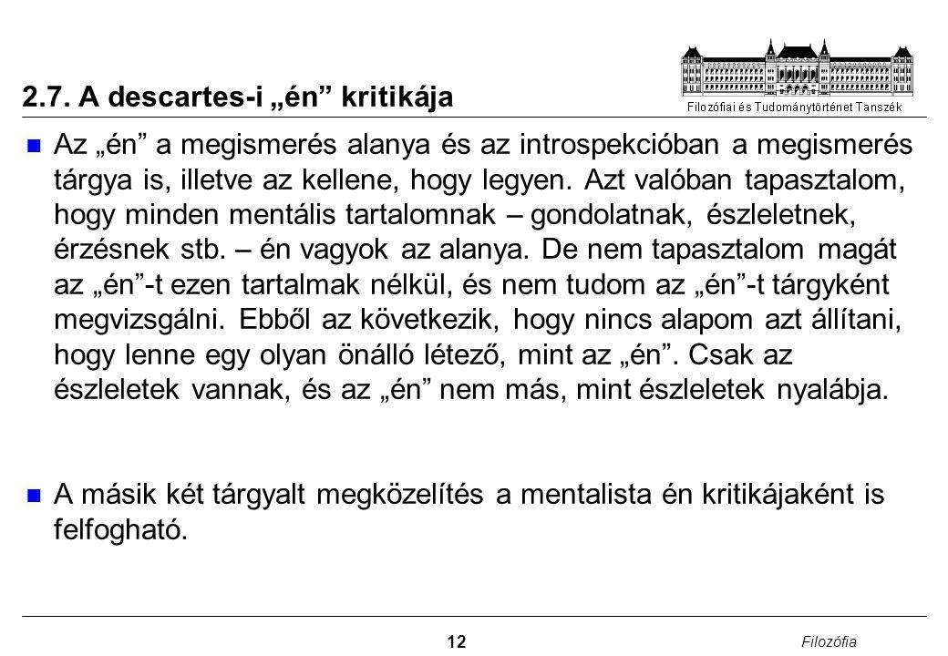 """12 Filozófia 2.7. A descartes-i """"én"""" kritikája Az """"én"""" a megismerés alanya és az introspekcióban a megismerés tárgya is, illetve az kellene, hogy legy"""