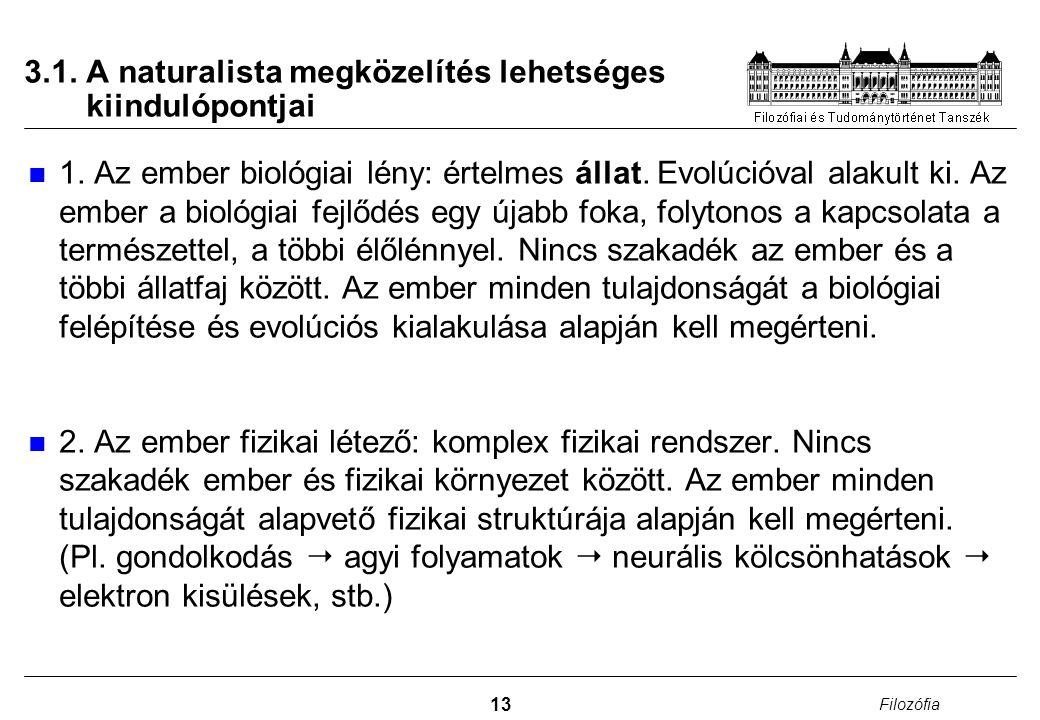 13 Filozófia 3.1. A naturalista megközelítés lehetséges kiindulópontjai 1. Az ember biológiai lény: értelmes állat. Evolúcióval alakult ki. Az ember a