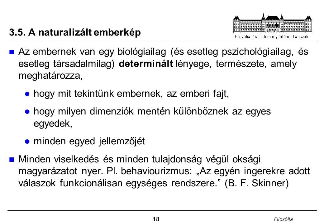 18 Filozófia 3.5. A naturalizált emberkép Az embernek van egy biológiailag (és esetleg pszichológiailag, és esetleg társadalmilag) determinált lényege