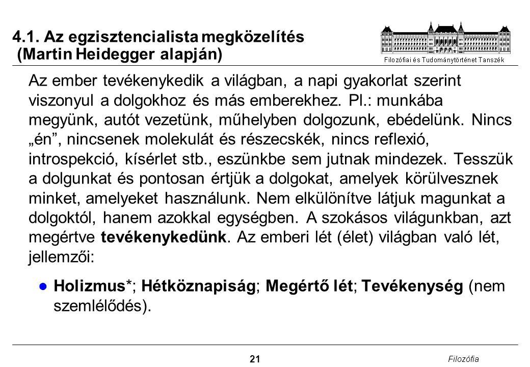 21 Filozófia 4.1. Az egzisztencialista megközelítés (Martin Heidegger alapján) Az ember tevékenykedik a világban, a napi gyakorlat szerint viszonyul a