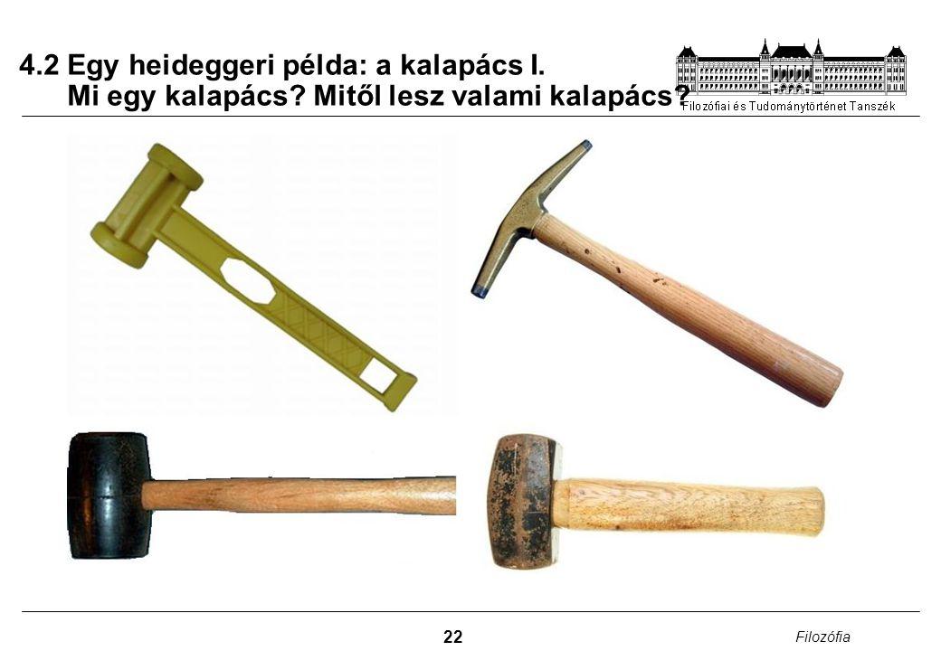 22 Filozófia 4.2 Egy heideggeri példa: a kalapács I. Mi egy kalapács? Mitől lesz valami kalapács?