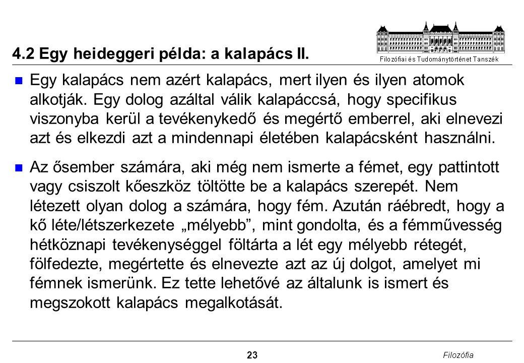 23 Filozófia 4.2 Egy heideggeri példa: a kalapács II. Egy kalapács nem azért kalapács, mert ilyen és ilyen atomok alkotják. Egy dolog azáltal válik ka