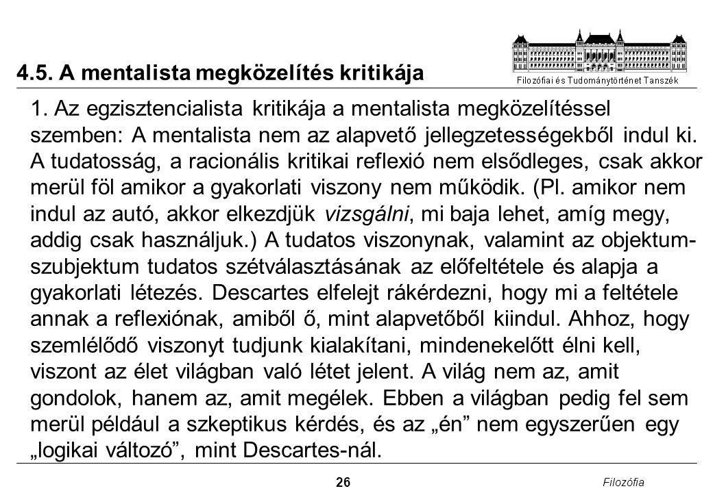 26 Filozófia 4.5. A mentalista megközelítés kritikája 1. Az egzisztencialista kritikája a mentalista megközelítéssel szemben: A mentalista nem az alap