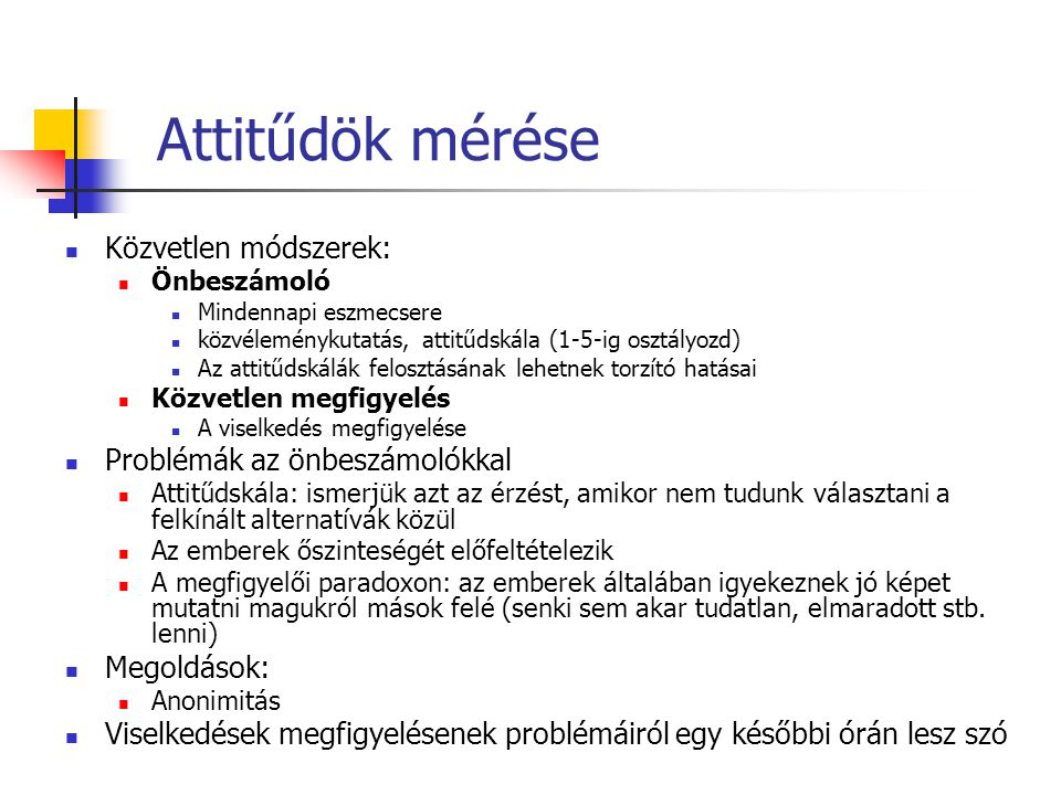 Attitűdök mérése Közvetlen módszerek: Önbeszámoló Mindennapi eszmecsere közvéleménykutatás, attitűdskála (1-5-ig osztályozd) Az attitűdskálák felosztá