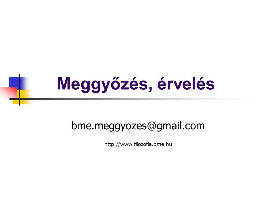 Meggyőzés, érvelés bme.meggyozes@gmail.com http://www.filozofia.bme.hu