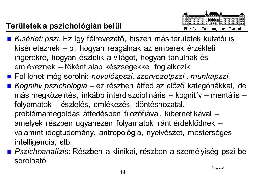 Filozófia 14 Területek a pszichológián belül Kísérleti pszi. Ez így félrevezető, hiszen más területek kutatói is kísérleteznek – pl. hogyan reagálnak