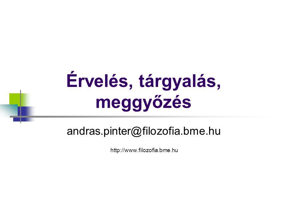 Érvelés, tárgyalás, meggyőzés andras.pinter@filozofia.bme.hu http://www.filozofia.bme.hu