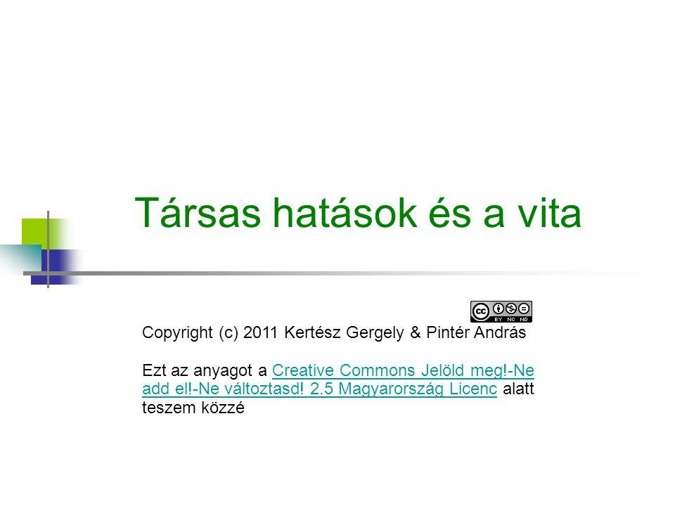 Társas hatások és a vita Copyright (c) 2011 Kertész Gergely & Pintér András Ezt az anyagot a Creative Commons Jelöld meg!-Ne add el!-Ne változtasd! 2.