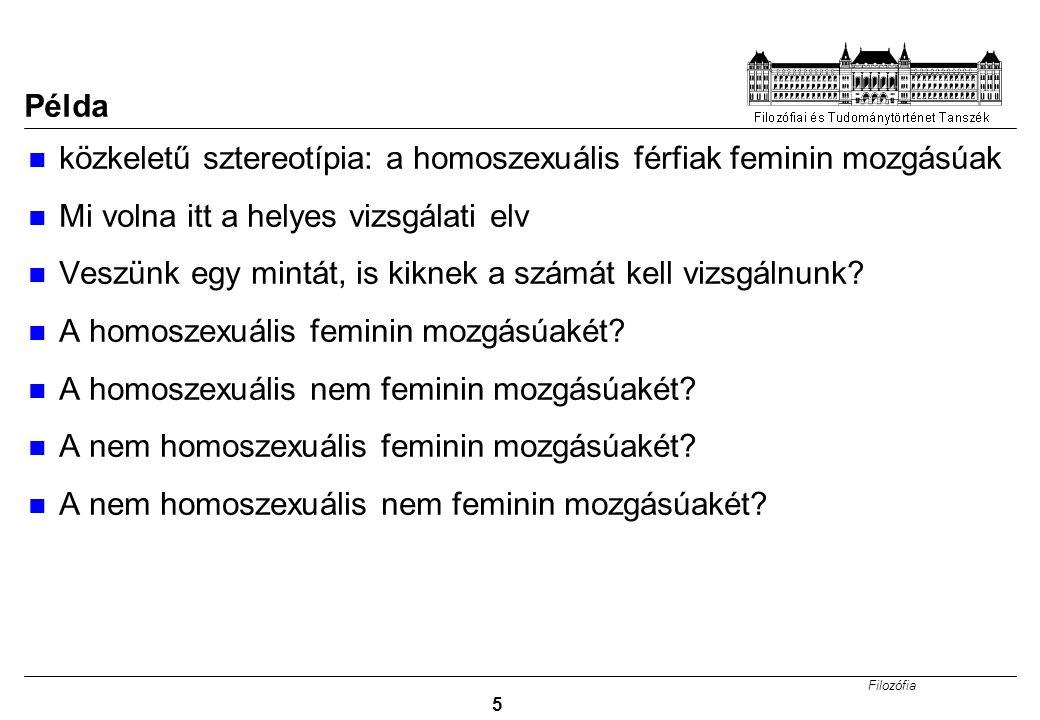 Filozófia 5 Példa közkeletű sztereotípia: a homoszexuális férfiak feminin mozgásúak Mi volna itt a helyes vizsgálati elv Veszünk egy mintát, is kiknek a számát kell vizsgálnunk.