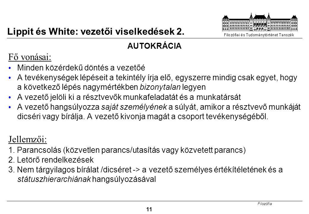 Filozófia 11 Lippit és White: vezetői viselkedések 2. AUTOKRÁCIA Fő vonásai: Minden közérdekű döntés a vezetőé A tevékenységek lépéseit a tekintély ír