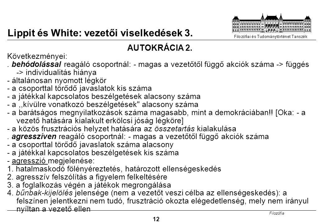 Filozófia 12 Lippit és White: vezetői viselkedések 3. AUTOKRÁCIA 2. Következményei:. behódolással reagáló csoportnál: - magas a vezetőtől függő akciók
