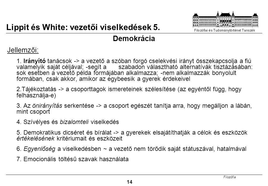 Filozófia 14 Lippit és White: vezetői viselkedések 5. Demokrácia Jellemzői: 1. Irányító tanácsok -> a vezető a szóban forgó cselekvési irányt összekap