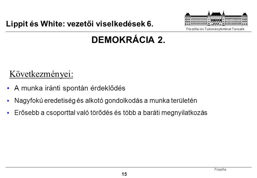Filozófia 15 Lippit és White: vezetői viselkedések 6. DEMOKRÁCIA 2. Következményei: A munka iránti spontán érdeklődés Nagyfokú eredetiség és alkotó go