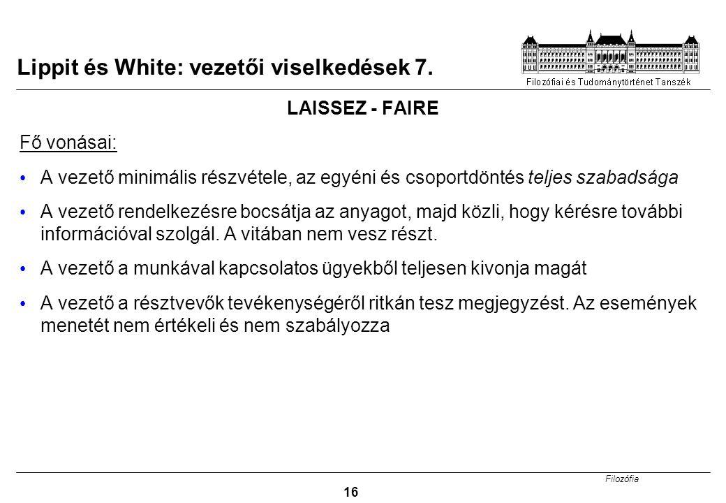 Filozófia 16 Lippit és White: vezetői viselkedések 7. LAISSEZ - FAIRE Fő vonásai: A vezető minimális részvétele, az egyéni és csoportdöntés teljes sza