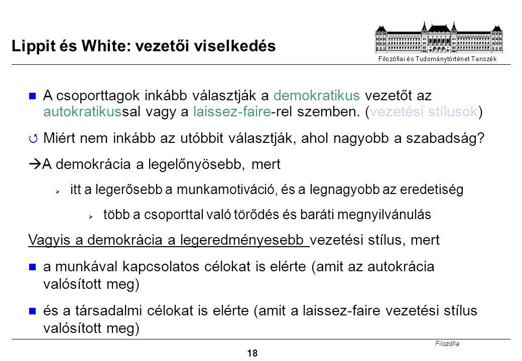 Filozófia 18 Lippit és White: vezetői viselkedés A csoporttagok inkább választják a demokratikus vezetőt az autokratikussal vagy a laissez-faire-rel s