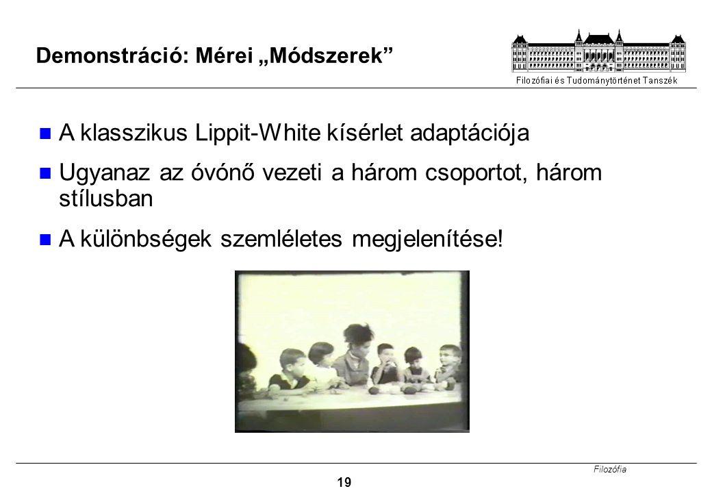 """Filozófia 19 Demonstráció: Mérei """"Módszerek"""" A klasszikus Lippit-White kísérlet adaptációja Ugyanaz az óvónő vezeti a három csoportot, három stílusban"""