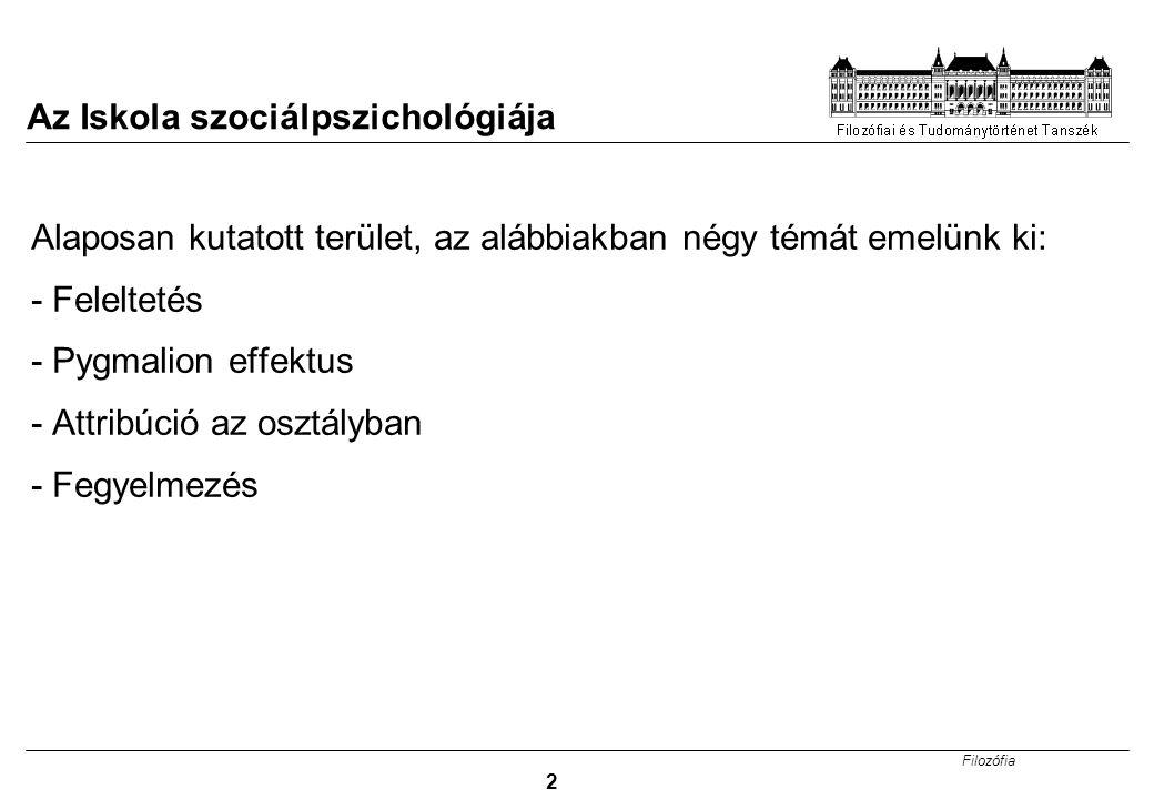 Filozófia 2 Az Iskola szociálpszichológiája Alaposan kutatott terület, az alábbiakban négy témát emelünk ki: - Feleltetés - Pygmalion effektus - Attri