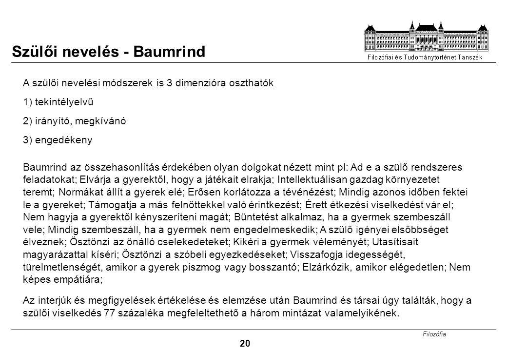 Filozófia 20 A szülői nevelési módszerek is 3 dimenzióra oszthatók 1) tekintélyelvű 2) irányító, megkívánó 3) engedékeny Baumrind az összehasonlítás é