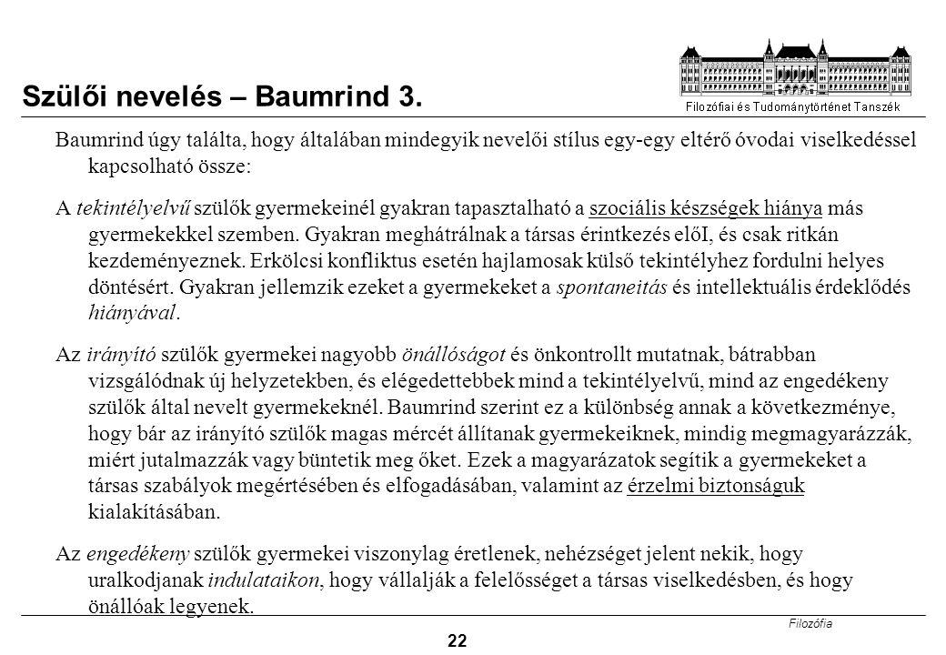Filozófia 22 Szülői nevelés – Baumrind 3. Baumrind úgy találta, hogy általában mindegyik nevelői stílus egy-egy eltérő óvodai viselkedéssel kapcsolhat