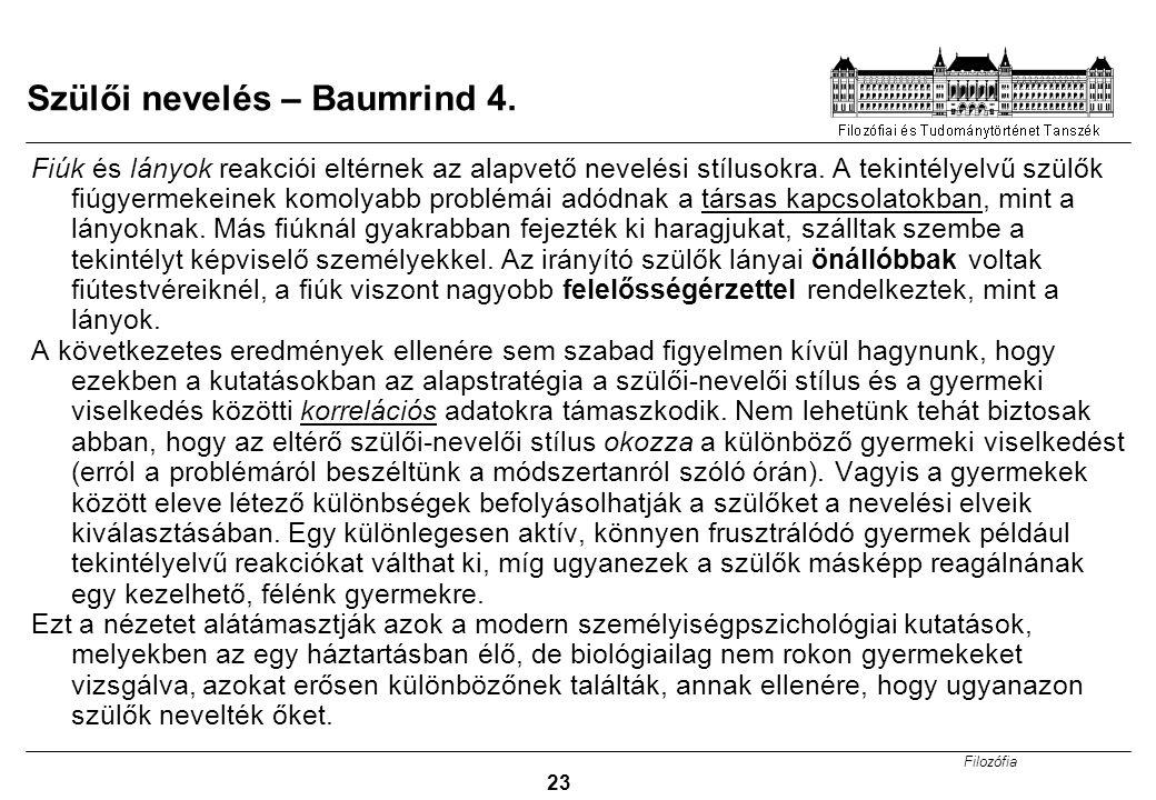 Filozófia 23 Szülői nevelés – Baumrind 4. Fiúk és lányok reakciói eltérnek az alapvető nevelési stílusokra. A tekintélyelvű szülők fiúgyermekeinek kom