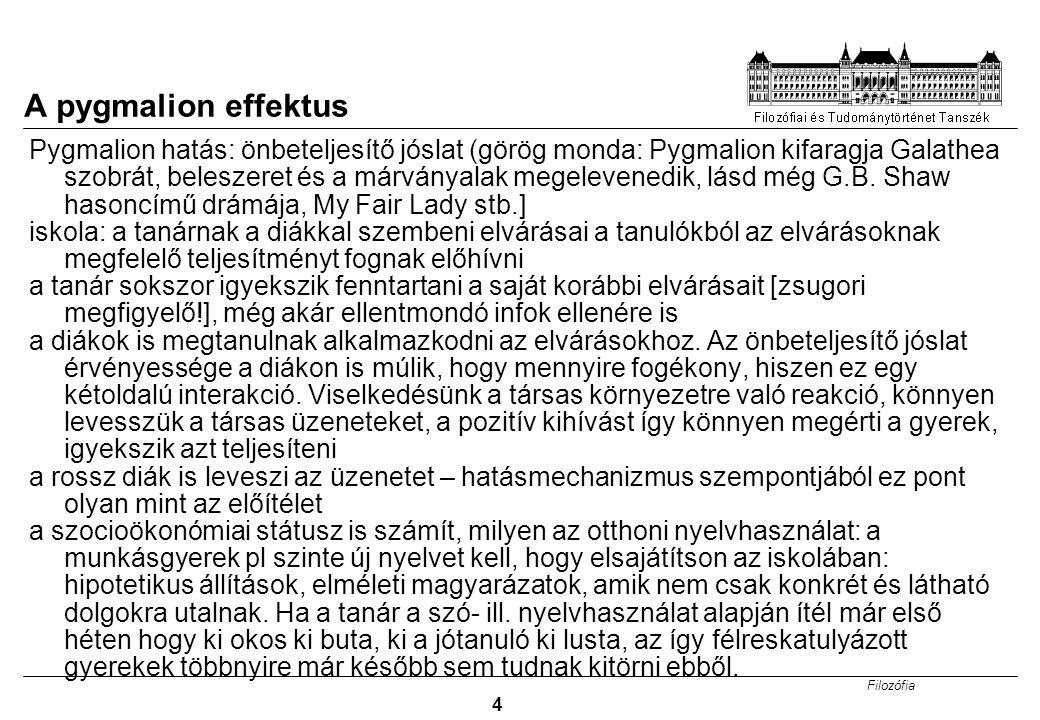 Filozófia 4 A pygmalion effektus Pygmalion hatás: önbeteljesítő jóslat (görög monda: Pygmalion kifaragja Galathea szobrát, beleszeret és a márványalak