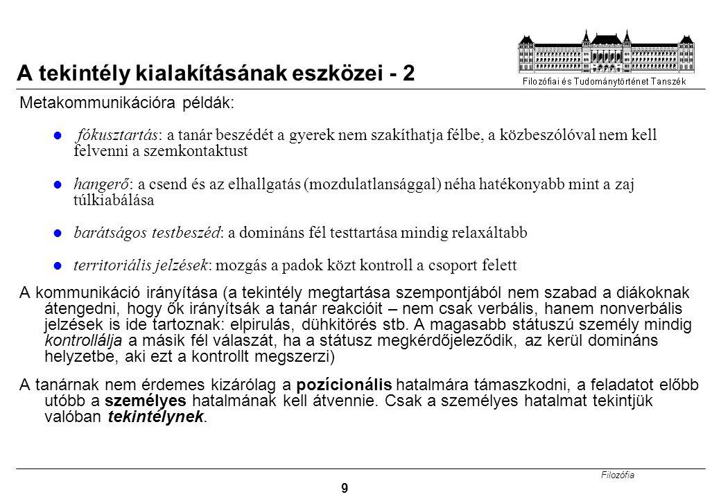 Filozófia 9 A tekintély kialakításának eszközei - 2 Metakommunikációra példák: fókusztartás: a tanár beszédét a gyerek nem szakíthatja félbe, a közbes