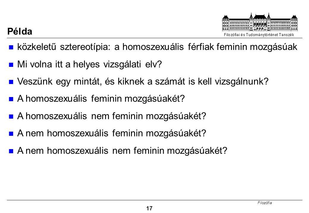 Filozófia 17 Példa közkeletű sztereotípia: a homoszexuális férfiak feminin mozgásúak Mi volna itt a helyes vizsgálati elv? Veszünk egy mintát, és kikn