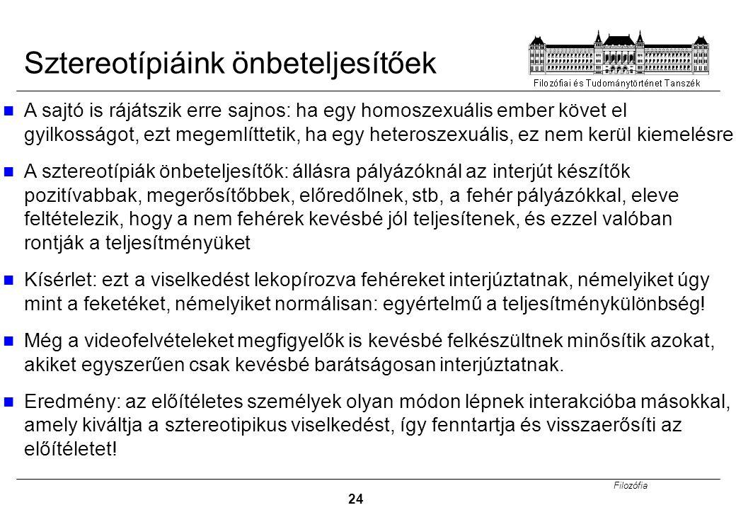 Filozófia 24 Sztereotípiáink önbeteljesítőek A sajtó is rájátszik erre sajnos: ha egy homoszexuális ember követ el gyilkosságot, ezt megemlíttetik, ha