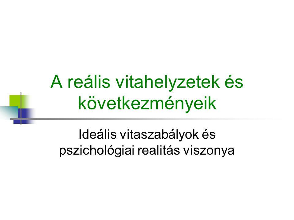 A reális vitahelyzetek és következményeik Ideális vitaszabályok és pszichológiai realitás viszonya