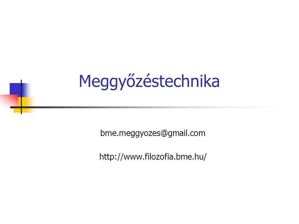 Meggyőzéstechnika bme.meggyozes@gmail.com http://www.filozofia.bme.hu/