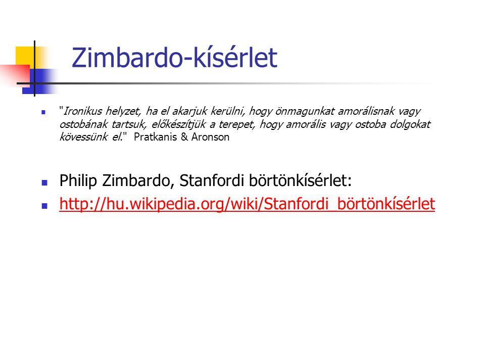 Zimbardo-kísérlet Ironikus helyzet, ha el akarjuk kerülni, hogy önmagunkat amorálisnak vagy ostobának tartsuk, előkészítjük a terepet, hogy amorális vagy ostoba dolgokat kövessünk el. Pratkanis & Aronson Philip Zimbardo, Stanfordi börtönkísérlet: http://hu.wikipedia.org/wiki/Stanfordi_börtönkísérlet