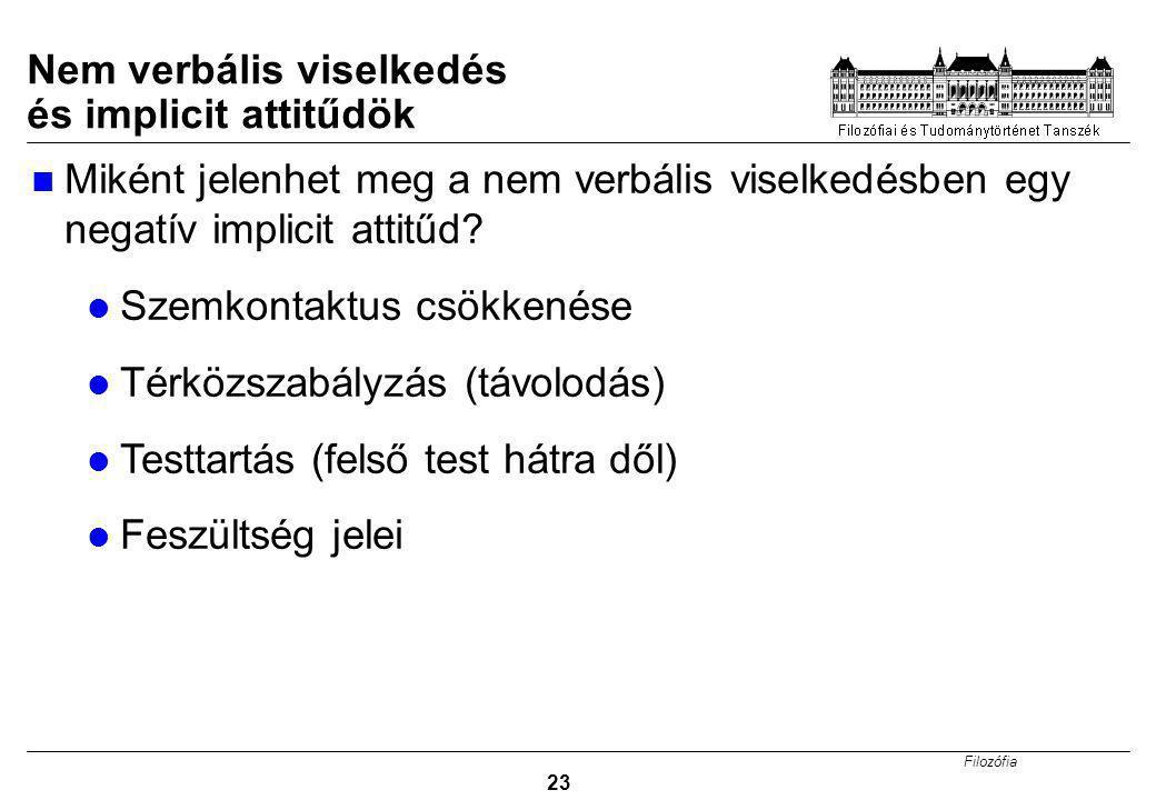 Filozófia 23 Nem verbális viselkedés és implicit attitűdök Miként jelenhet meg a nem verbális viselkedésben egy negatív implicit attitűd.