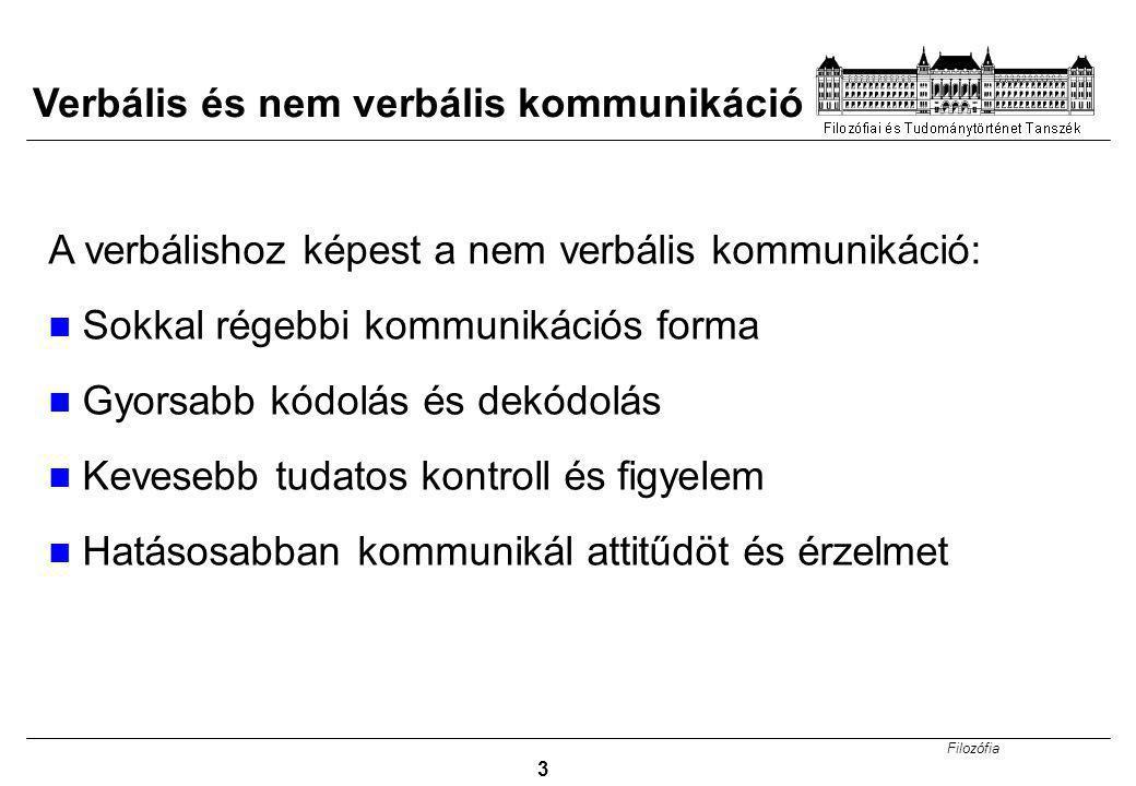 Filozófia 3 Verbális és nem verbális kommunikáció A verbálishoz képest a nem verbális kommunikáció: Sokkal régebbi kommunikációs forma Gyorsabb kódolá