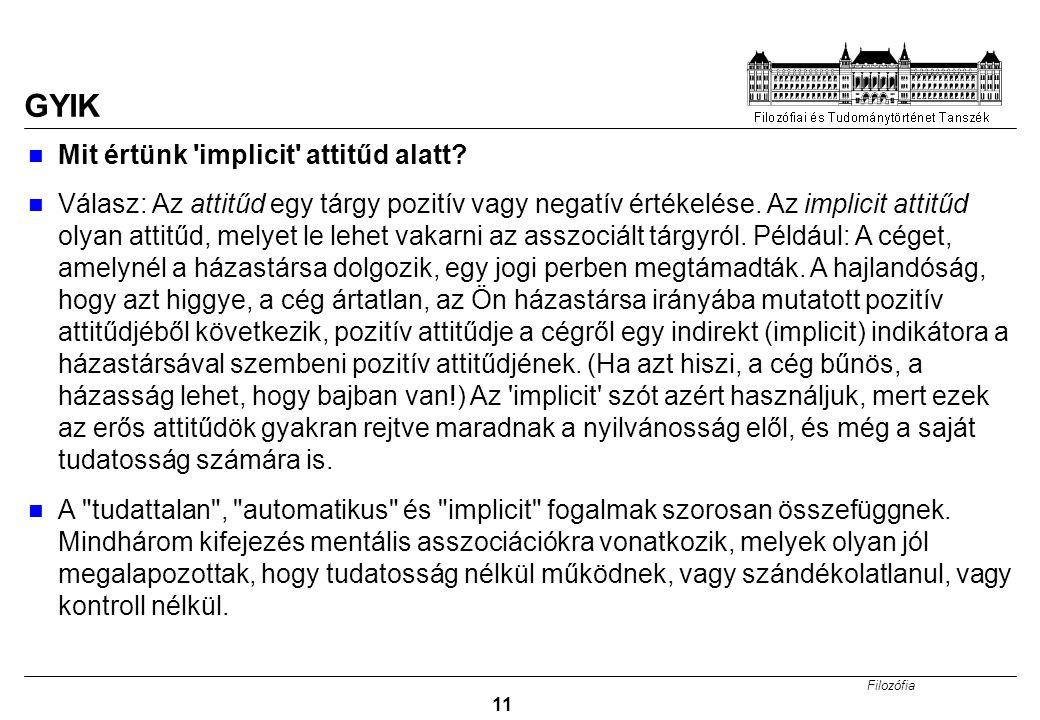 Filozófia 11 GYIK Mit értünk 'implicit' attitűd alatt? Válasz: Az attitűd egy tárgy pozitív vagy negatív értékelése. Az implicit attitűd olyan attitűd
