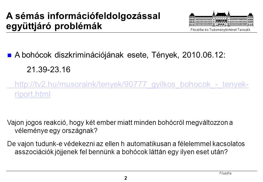 Filozófia 2 A sémás információfeldolgozással együttjáró problémák A bohócok diszkriminációjának esete, Tények, 2010.06.12: 21.39-23.16 http://tv2.hu/musoraink/tenyek/90777_gyilkos_bohocok_-_tenyek- riport.html Vajon jogos reakció, hogy két ember miatt minden bohócról megváltozzon a véleménye egy országnak.