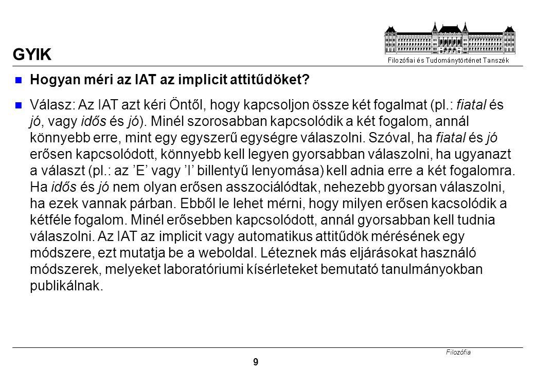Filozófia 9 GYIK Hogyan méri az IAT az implicit attitűdöket? Válasz: Az IAT azt kéri Öntől, hogy kapcsoljon össze két fogalmat (pl.: fiatal és jó, vag