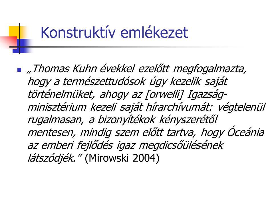 """Konstruktív emlékezet """"Thomas Kuhn évekkel ezelőtt megfogalmazta, hogy a természettudósok úgy kezelik saját történelmüket, ahogy az [orwelli] Igazság- minisztérium kezeli saját hírarchívumát: végtelenül rugalmasan, a bizonyítékok kényszerétől mentesen, mindig szem előtt tartva, hogy Óceánia az emberi fejlődés igaz megdicsőülésének látszódjék. (Mirowski 2004)"""