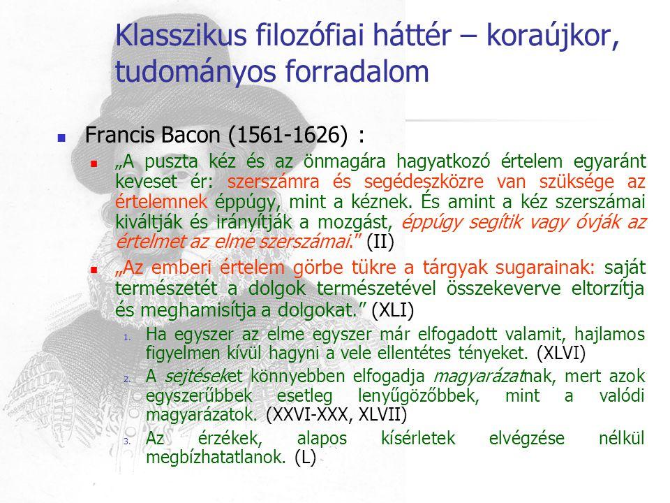 """Klasszikus filozófiai háttér – koraújkor, tudományos forradalom Francis Bacon (1561-1626) : """"A puszta kéz és az önmagára hagyatkozó értelem egyaránt k"""