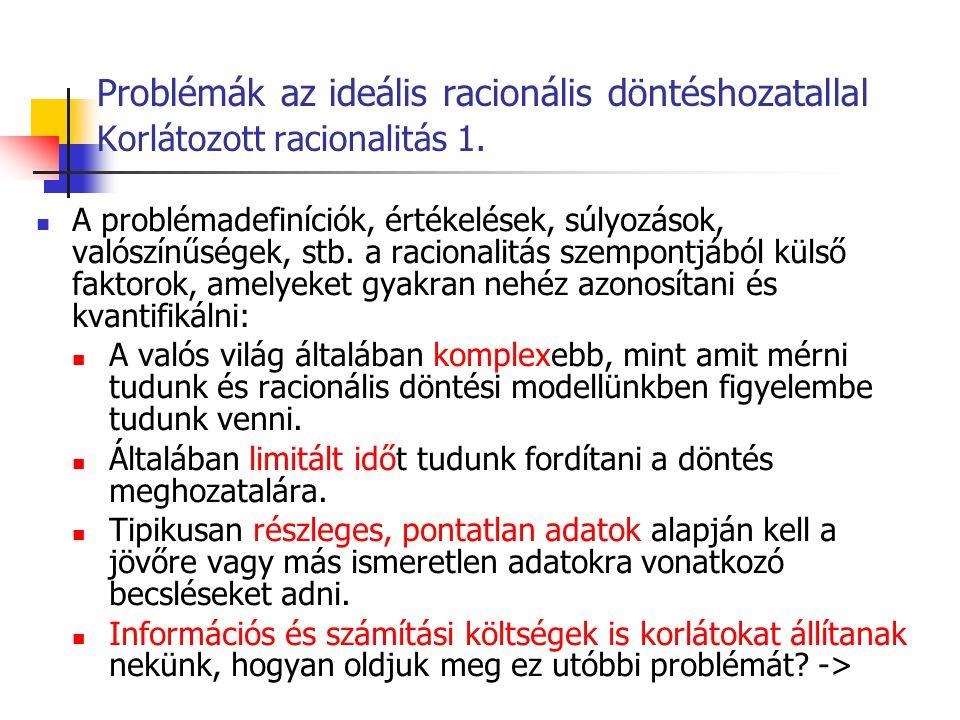 Problémák az ideális racionális döntéshozatallal Korlátozott racionalitás 1. A problémadefiníciók, értékelések, súlyozások, valószínűségek, stb. a rac