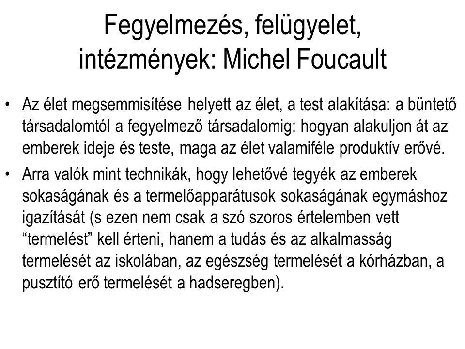 Fegyelmezés, felügyelet, intézmények: Michel Foucault Az élet megsemmisítése helyett az élet, a test alakítása: a büntető társadalomtól a fegyelmező t