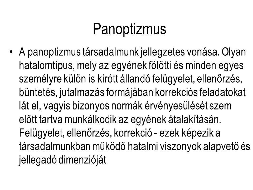 Panoptizmus A panoptizmus társadalmunk jellegzetes vonása. Olyan hatalomtípus, mely az egyének fölötti és minden egyes személyre külön is kirótt állan
